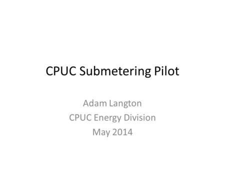 CPUC Submetering Pilot Adam Langton CPUC Energy Division May 2014.