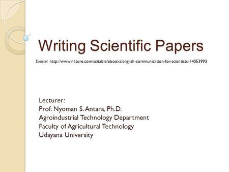 Writing Scientific Papers Lecturer: Prof. Nyoman S. Antara, Ph.D. Agroindustrial Technology Department Faculty of Agricultural Technology Udayana University.