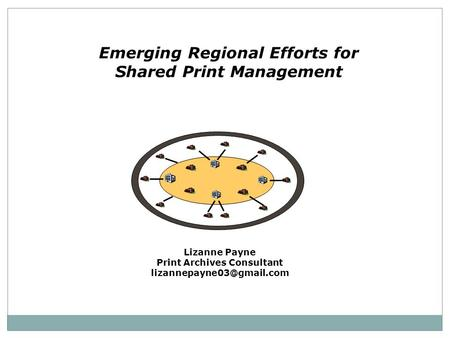 Emerging Regional Efforts for Shared Print Management Lizanne Payne Print Archives Consultant
