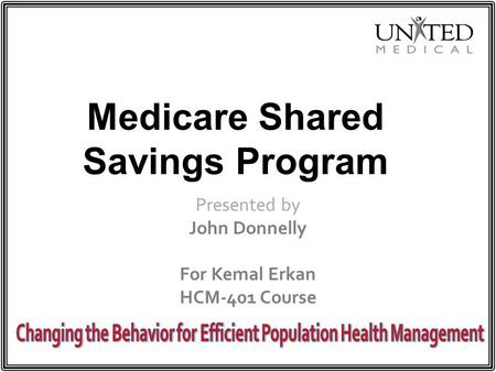 Medicare Shared Savings Program Presented by John Donnelly For Kemal Erkan HCM-401 Course.