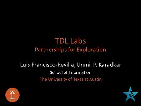 TDL Labs Partnerships for Exploration Luis Francisco-Revilla, Unmil P. Karadkar School of Information The University of Texas at Austin.