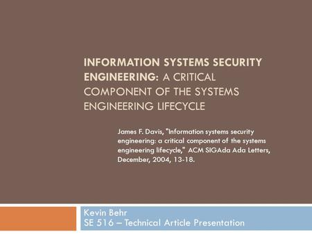 INFORMATION SYSTEMS SECURITY ENGINEERING: A CRITICAL COMPONENT OF THE SYSTEMS ENGINEERING LIFECYCLE Kevin Behr SE 516 – Technical Article Presentation.