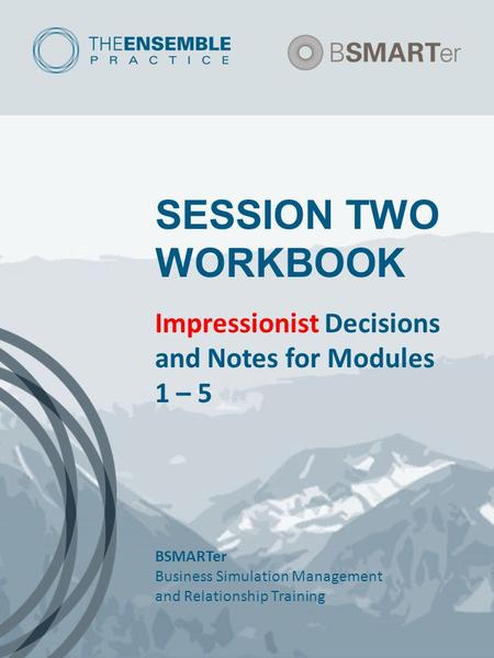 SESSION TWO WORKBOOK Impressionist Decisions and Notes for Modules 1 – 5 BSMARTer Business Simulation Management and Relationship Training.