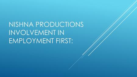 NISHNA PRODUCTIONS INVOLVEMENT IN EMPLOYMENT FIRST: