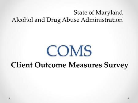 COMS Client Outcome Measures Survey State of Maryland Alcohol and Drug Abuse Administration.