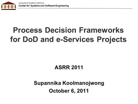 University of Southern California Center for Systems and Software Engineering Process Decision Frameworks for DoD and e-Services Projects ASRR 2011 Supannika.