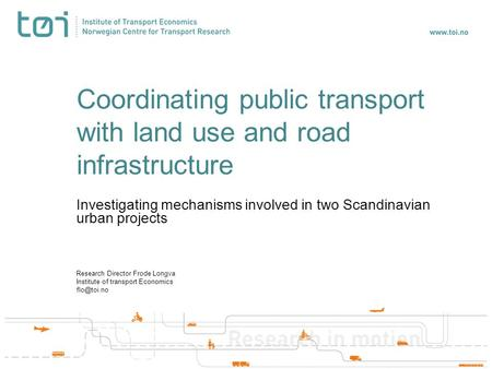 Coordinating public transport with land use and road infrastructure Investigating mechanisms involved in two Scandinavian urban projects Research Director.