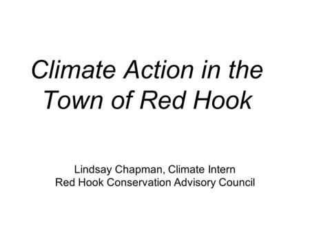 Climate Action in the Town of Red Hook Lindsay Chapman, Climate Intern Red Hook Conservation Advisory Council.