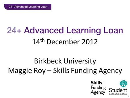 1 14 th December 2012 Birkbeck University Maggie Roy – Skills Funding Agency.