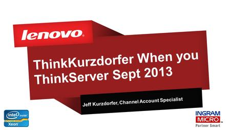 ThinkKurzdorfer When you ThinkServer Sept 2013 Jeff Kurzdorfer, Channel Account Specialist.