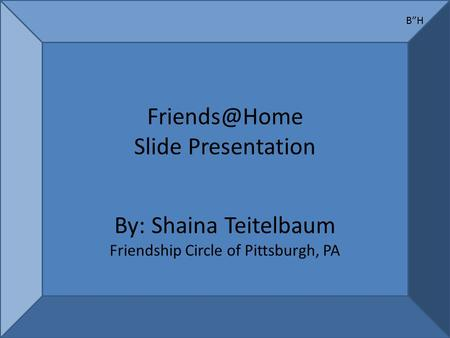 "Slide Presentation By: Shaina Teitelbaum Friendship Circle of Pittsburgh, PA B""H."