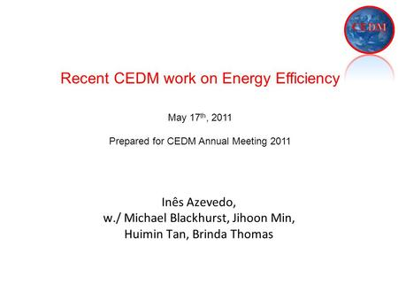 Inês Azevedo, w./ Michael Blackhurst, Jihoon Min, Huimin Tan, Brinda Thomas Recent CEDM work on Energy Efficiency May 17 th, 2011 Prepared for CEDM Annual.