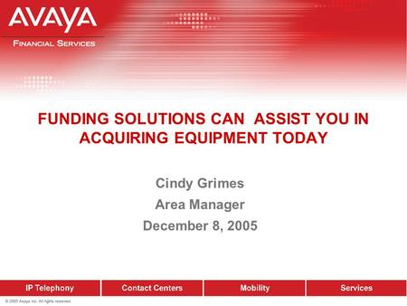 Cindy Grimes Area Manager December 8, 2005 FUNDING SOLUTIONS CAN ASSIST YOU IN ACQUIRING EQUIPMENT TODAY.