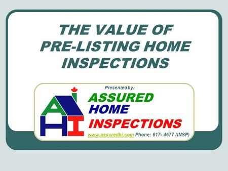 THE VALUE OF PRE-LISTING HOME INSPECTIONS Presented by: ASSURED HOME INSPECTIONS www.assuredhi.com www.assuredhi.com Phone: 617- 4677 (INSP)