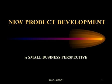 IDHC - 4/06/011 NEW PRODUCT DEVELOPMENT A SMALL BUSINESS PERSPECTIVE.