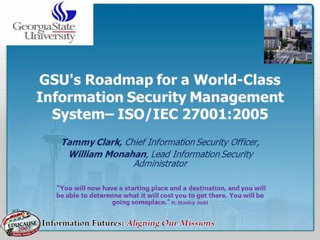 GSU's Roadmap for a World-Class Information Security Management System– ISO/IEC 27001:2005 Tammy Clark, Chief Information Security Officer, William Monahan,