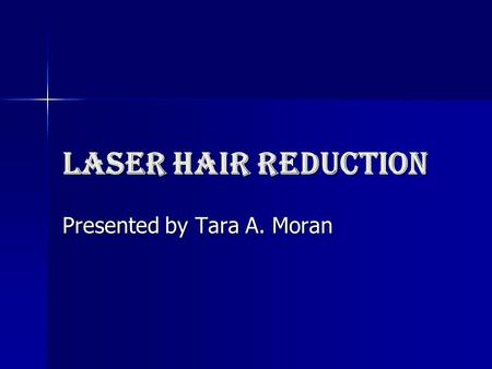 Laser Hair Reduction Presented by Tara A. Moran. Scientific advance in medical laser technology Now there is a safe way to reduce or eliminate unwanted.