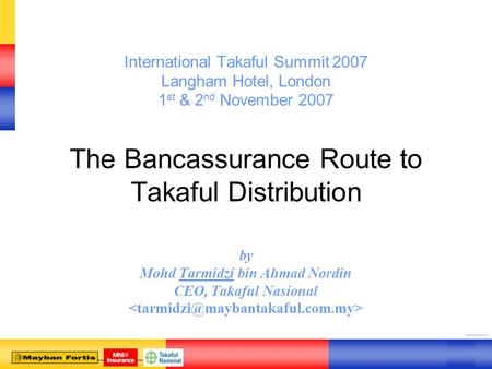 0 0 International Takaful Summit 2007 Langham Hotel, London 1 st & 2 nd November 2007 The Bancassurance Route to Takaful Distribution by Mohd Tarmidzi.