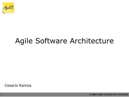 © AgiliX Agile Development Consulting Agile Software Architecture Cesario Ramos.