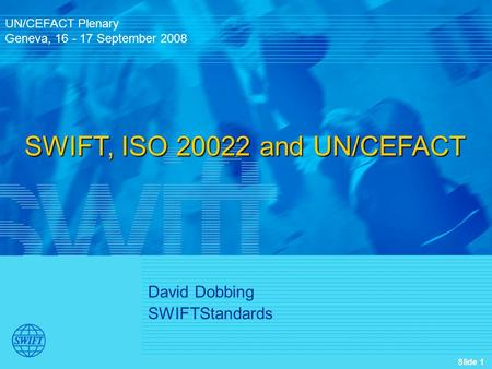 Slide 1 David Dobbing SWIFTStandards UN/CEFACT Plenary Geneva, 16 - 17 September 2008 SWIFT, ISO 20022 and UN/CEFACT.
