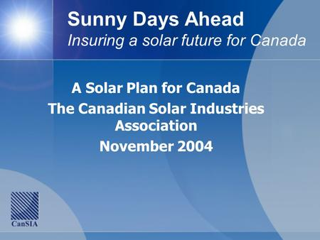 Sunny Days Ahead Insuring a solar future for Canada A Solar Plan for Canada The Canadian Solar Industries Association November 2004.
