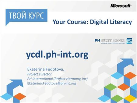 Ekaterina Fedotova, Project Director PH International (Project Harmony, Inc) ycdl.ph-int.org Your Course: Digital Literacy.