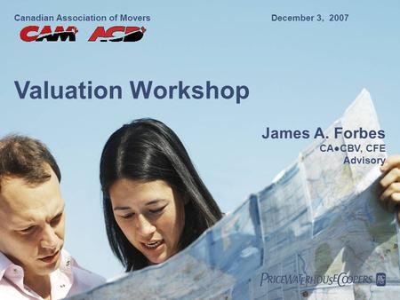 Canadian Association of MoversDecember 3, 2007 Valuation Workshop James A. Forbes CA●CBV, CFE Advisory.