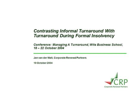 Jan van der Walt, Corporate Renewal Partners 19 October 2004 Contrasting Informal Turnaround With Turnaround During Formal Insolvency Conference: Managing.