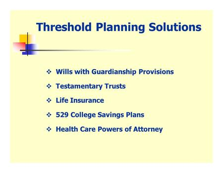 Threshold Planning Solutions  Wills with Guardianship Provisions  Testamentary Trusts  Life Insurance  529 College Savings Plans  Health Care Powers.