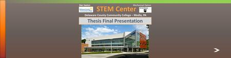 STEM Center Delaware County Community College – Media, PA Thesis Final Presentation Dan Saxton Mechanical Option.