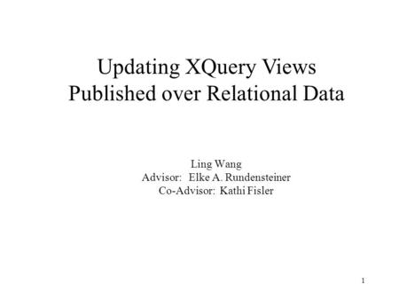 1 Ling Wang Advisor: Elke A. Rundensteiner Co-Advisor: Kathi Fisler Updating XQuery Views Published over Relational Data.