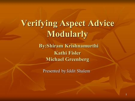 1 Verifying Aspect Advice Modularly By:Shiram Krishnamurthi Kathi Fisler Michael Greenberg Presented by:Iddit Shalem.