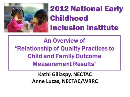 "An Overview of ""Relationship of Quality Practices to Child and Family Outcome Measurement Results"" Kathi Gillaspy, NECTAC Anne Lucas, NECTAC/WRRC 1 2012."