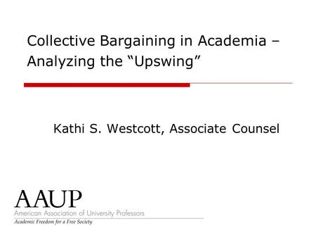 "Collective Bargaining in Academia – Analyzing the ""Upswing"" Kathi S. Westcott, Associate Counsel."
