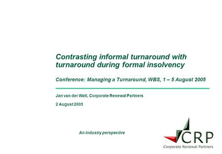 Jan van der Walt, Corporate Renewal Partners 2 August 2005 Contrasting informal turnaround with turnaround during formal insolvency Conference: Managing.