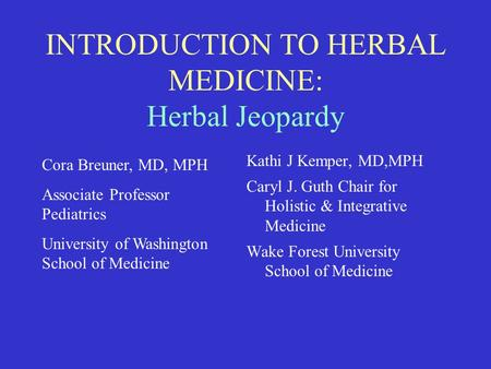 INTRODUCTION TO HERBAL MEDICINE: Herbal Jeopardy Kathi J Kemper, MD,MPH Caryl J. Guth Chair for Holistic & Integrative Medicine Wake Forest University.