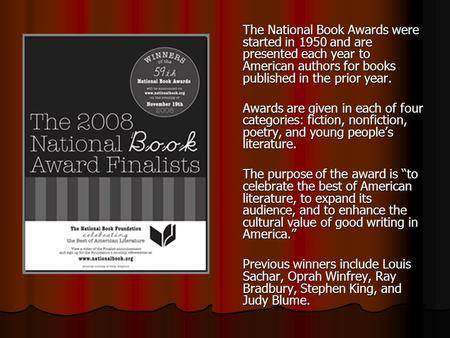 The National Book Awards were started in 1950 and are presented each year to American authors for books published in the prior year. Awards are given in.