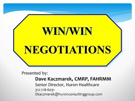 NEGOTIATIONS WIN/WIN Presented by: Dave Kaczmarek, CMRP, FAHRMM Senior Director, Huron Healthcare 312-718-6031
