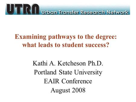 Examining pathways to the degree: what leads to student success? Kathi A. Ketcheson Ph.D. Portland State University EAIR Conference August 2008.