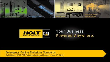 Emergency Engine Emissions Standards Kathi Harris, HOLT CAT Emissions Business Manager - June 13, 2012.