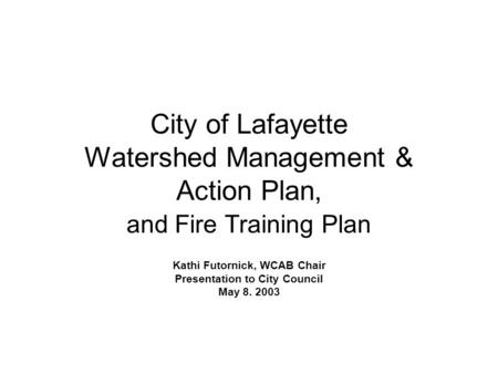 City of Lafayette Watershed Management & Action Plan, and Fire Training Plan Kathi Futornick, WCAB Chair Presentation to City Council May 8. 2003.