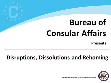 Disruptions, Dissolutions and Rehoming US Department of State  Bureau of Consular Affairs Bureau of Consular Affairs Presents.