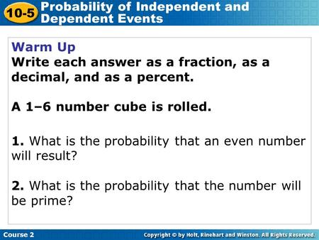 Warm Up Write each answer as a fraction, as a decimal, and as a percent. A 1–6 number cube is rolled. 1. What is the probability that an even number will.