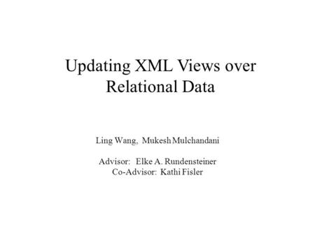 Ling Wang, Mukesh Mulchandani Advisor: Elke A. Rundensteiner Co-Advisor: Kathi Fisler Updating XML Views over Relational Data.