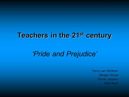 Teachers in the 21 st century 'Pride and Prejudice' Penny van Wolferen Morgan Droual Emma Jansson Kathi Barth.