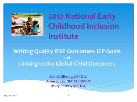 Writing Quality IFSP Outcomes/ IEP Goals and Linking to the Global Child Outcomes Kathi Gillaspy, NECTAC Anne Lucas, NECTAC/WRRC Mary Peters, NECTAC NECTAC.