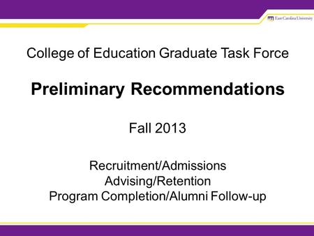 College of Education Graduate Task Force Preliminary Recommendations Fall 2013 Recruitment/Admissions Advising/Retention Program Completion/Alumni Follow-up.