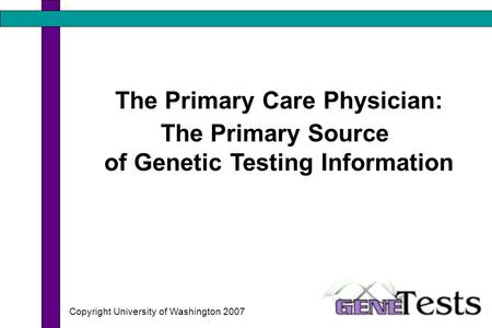 The Primary Care Physician: The Primary Source of Genetic Testing Information Copyright University of Washington 2007.