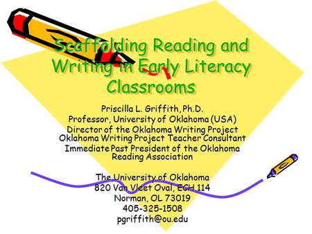 Scaffolding Reading and Writing in Early Literacy Classrooms Priscilla L. Griffith, Ph.D. Professor, University of Oklahoma (USA) Director of the Oklahoma.