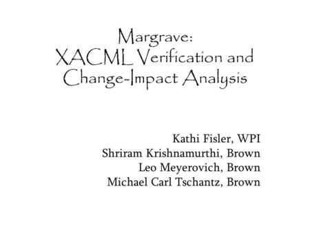Margrave: XACML Verification and Change-Impact Analysis Kathi Fisler, WPI Shriram Krishnamurthi, Brown Leo Meyerovich, Brown Michael Carl Tschantz, Brown.